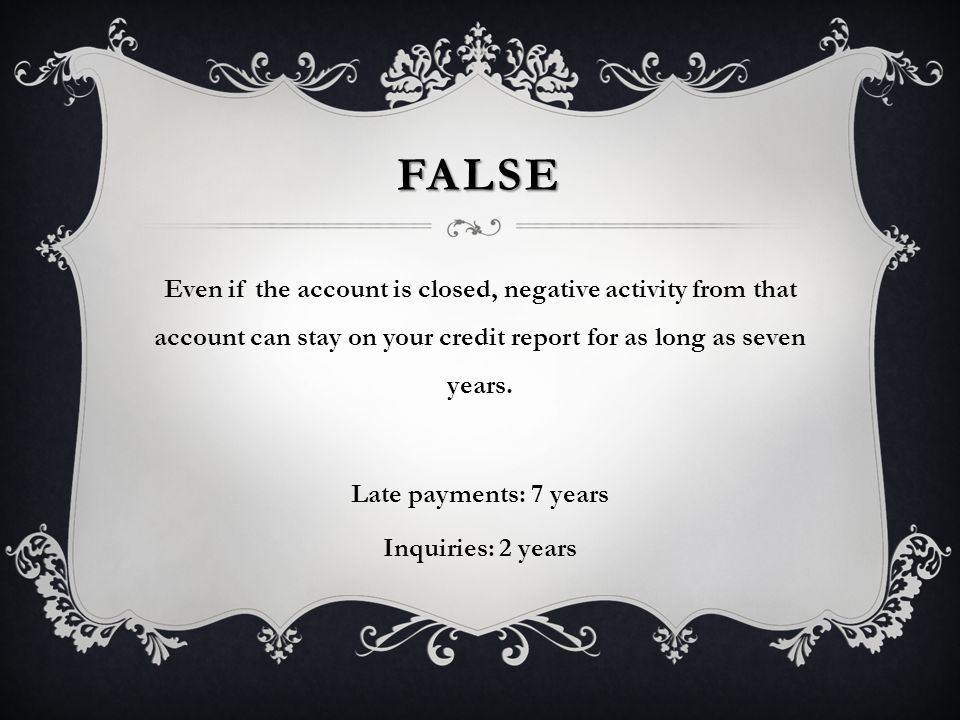 FALSE Even if the account is closed, negative activity from that account can stay on your credit report for as long as seven years.