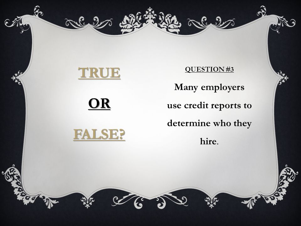 QUESTION #3 Many employers use credit reports to determine who they hire. TRUE OR FALSE