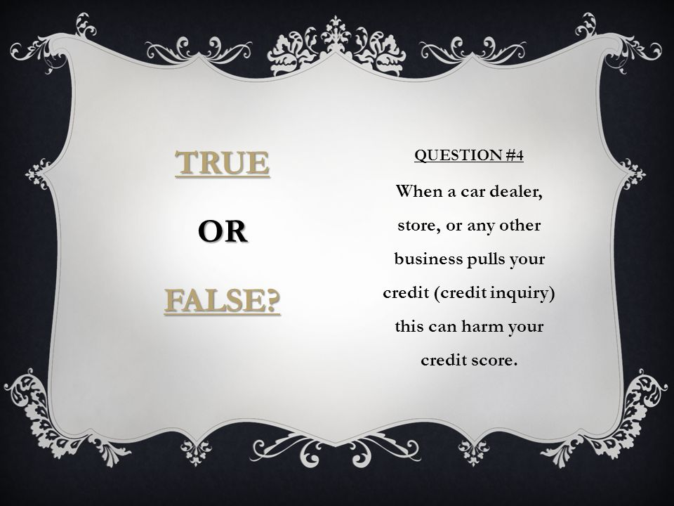 QUESTION #4 When a car dealer, store, or any other business pulls your credit (credit inquiry) this can harm your credit score.