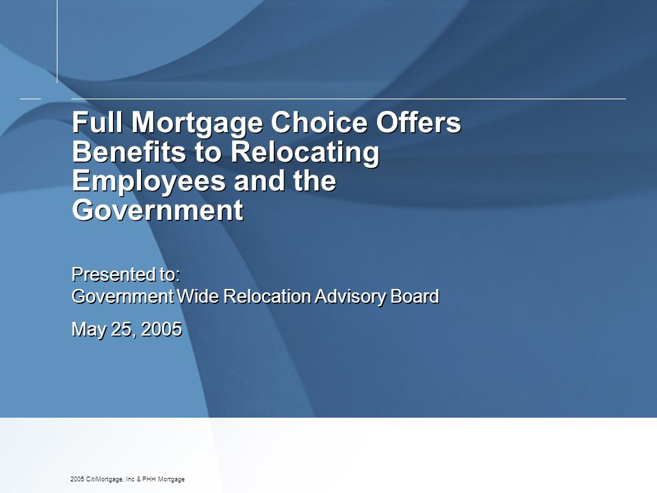 2005 CitiMortgage, Inc & PHH Mortgage Full Mortgage Choice Offers Benefits to Relocating Employees and the Government Presented to: Government Wide Relocation Advisory Board May 25, 2005 Presented to: Government Wide Relocation Advisory Board May 25, 2005
