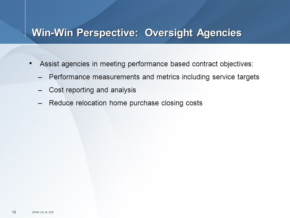 GRAB May 25, Win-Win Perspective: Oversight Agencies Assist agencies in meeting performance based contract objectives: –Performance measurements and metrics including service targets –Cost reporting and analysis –Reduce relocation home purchase closing costs