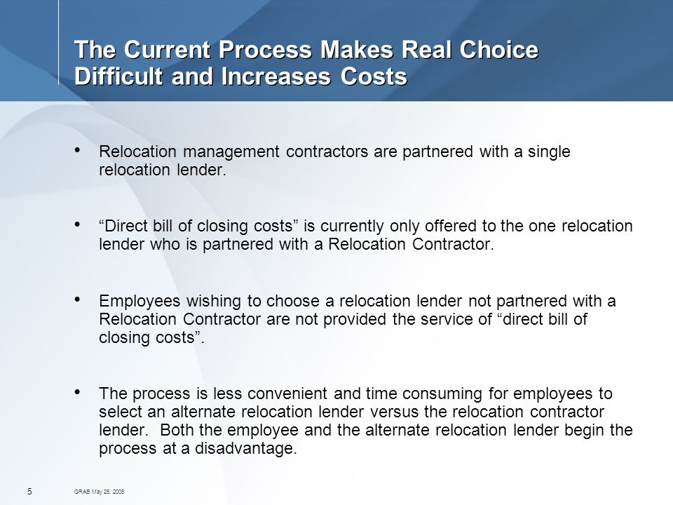 GRAB May 25, The Current Process Makes Real Choice Difficult and Increases Costs Relocation management contractors are partnered with a single relocation lender.
