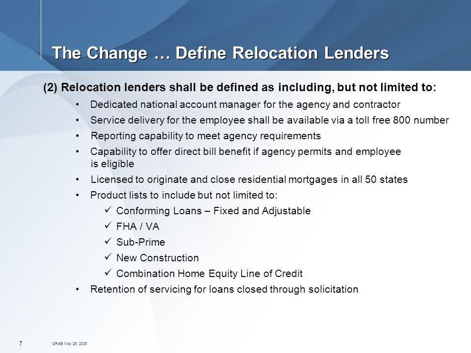 GRAB May 25, The Change … Define Relocation Lenders (2) Relocation lenders shall be defined as including, but not limited to: Dedicated national account manager for the agency and contractor Service delivery for the employee shall be available via a toll free 800 number Reporting capability to meet agency requirements Capability to offer direct bill benefit if agency permits and employee is eligible Licensed to originate and close residential mortgages in all 50 states Product lists to include but not limited to: Conforming Loans – Fixed and Adjustable FHA / VA Sub-Prime New Construction Combination Home Equity Line of Credit Retention of servicing for loans closed through solicitation