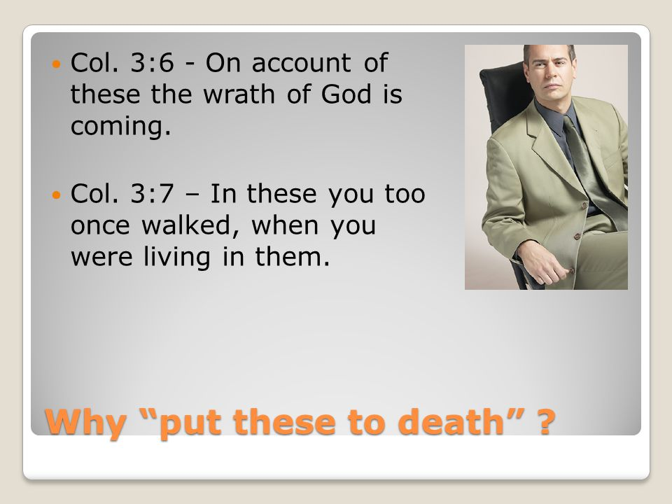 Why put these to death . Col. 3:6 - On account of these the wrath of God is coming.