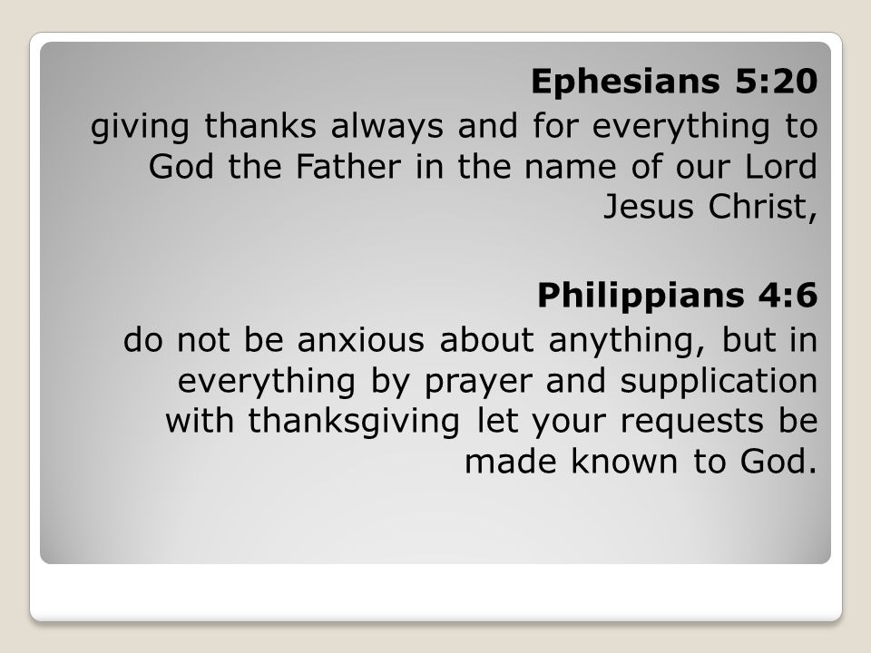 Ephesians 5:20 giving thanks always and for everything to God the Father in the name of our Lord Jesus Christ, Philippians 4:6 do not be anxious about anything, but in everything by prayer and supplication with thanksgiving let your requests be made known to God.