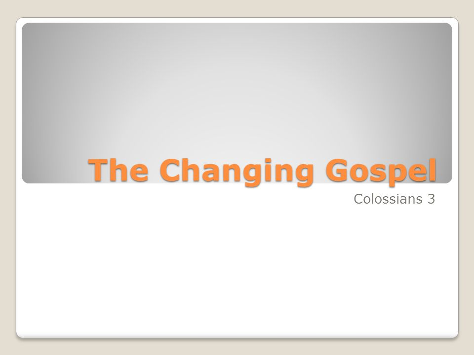 The Changing Gospel Colossians 3