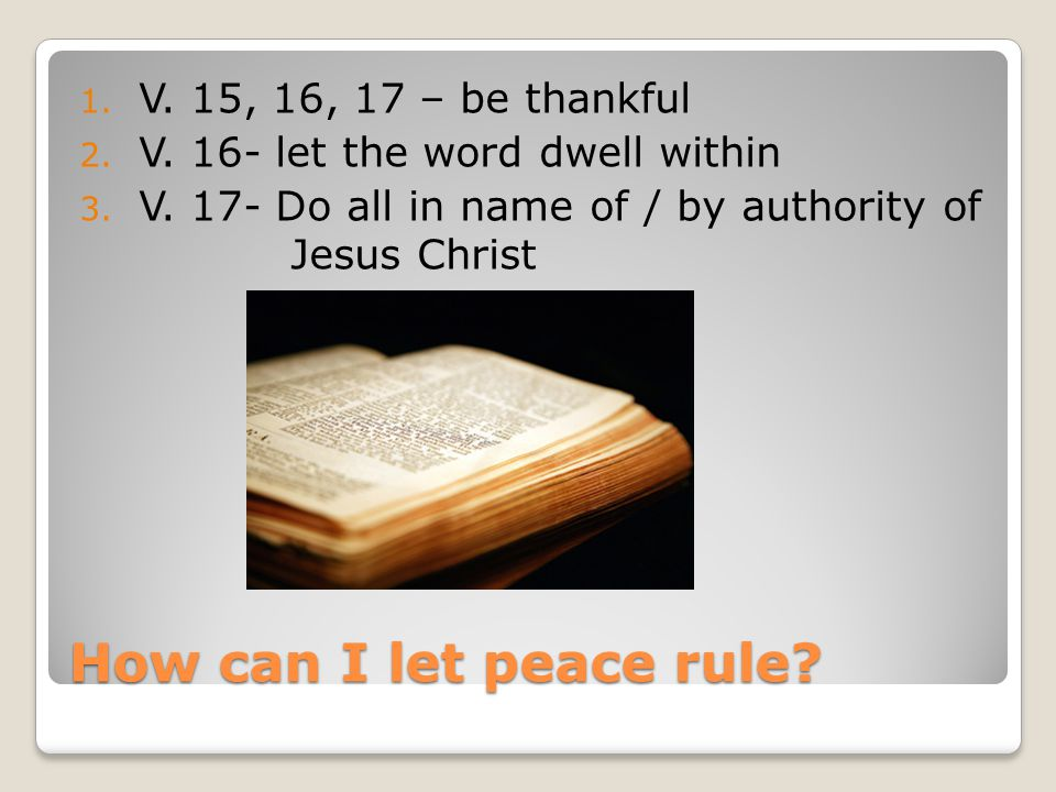 How can I let peace rule. 1. V. 15, 16, 17 – be thankful 2.