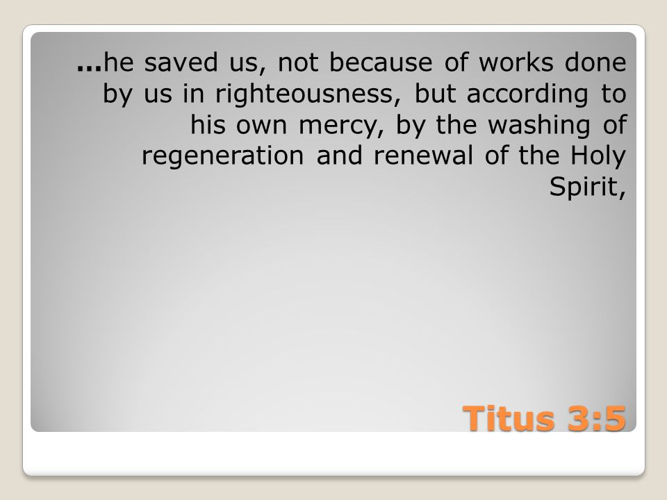 Titus 3:5 …he saved us, not because of works done by us in righteousness, but according to his own mercy, by the washing of regeneration and renewal of the Holy Spirit,