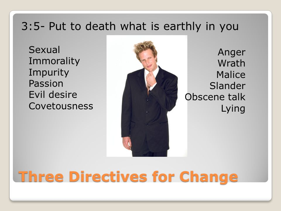 Three Directives for Change 3:5- Put to death what is earthly in you Sexual Immorality Impurity Passion Evil desire Covetousness Anger Wrath Malice Slander Obscene talk Lying
