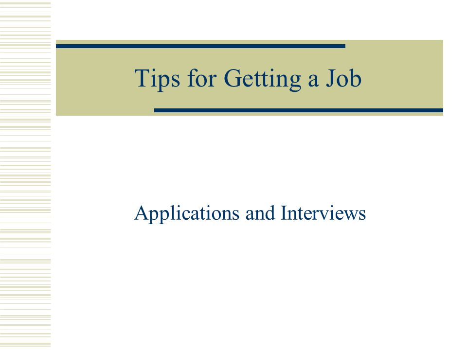Applications and Interviews Tips for Getting a Job