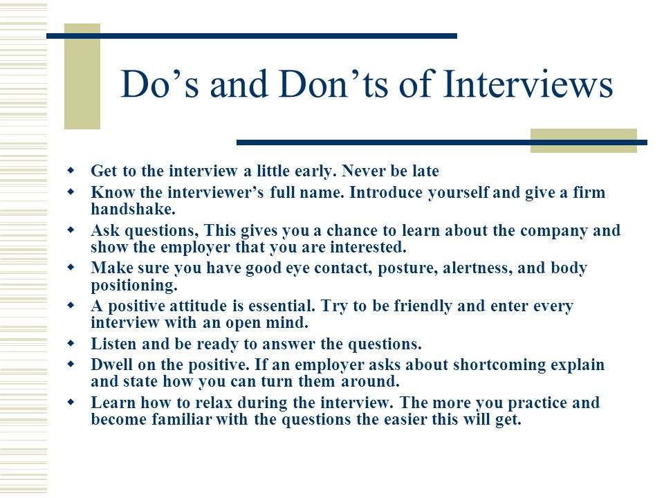 Do's and Don'ts of Interviews  Get to the interview a little early.
