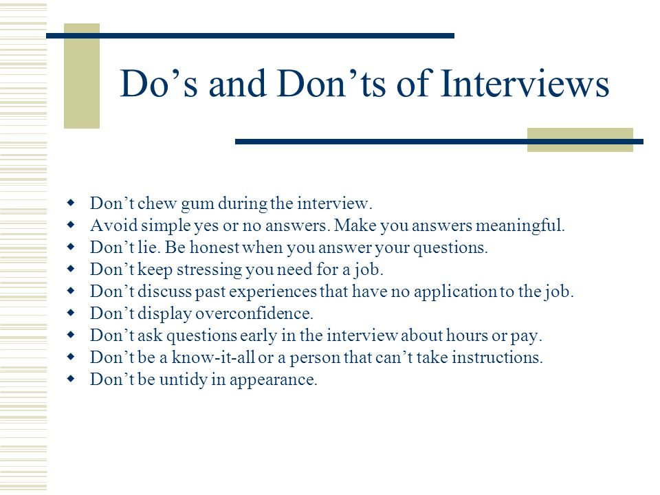 Do's and Don'ts of Interviews  Don't chew gum during the interview.