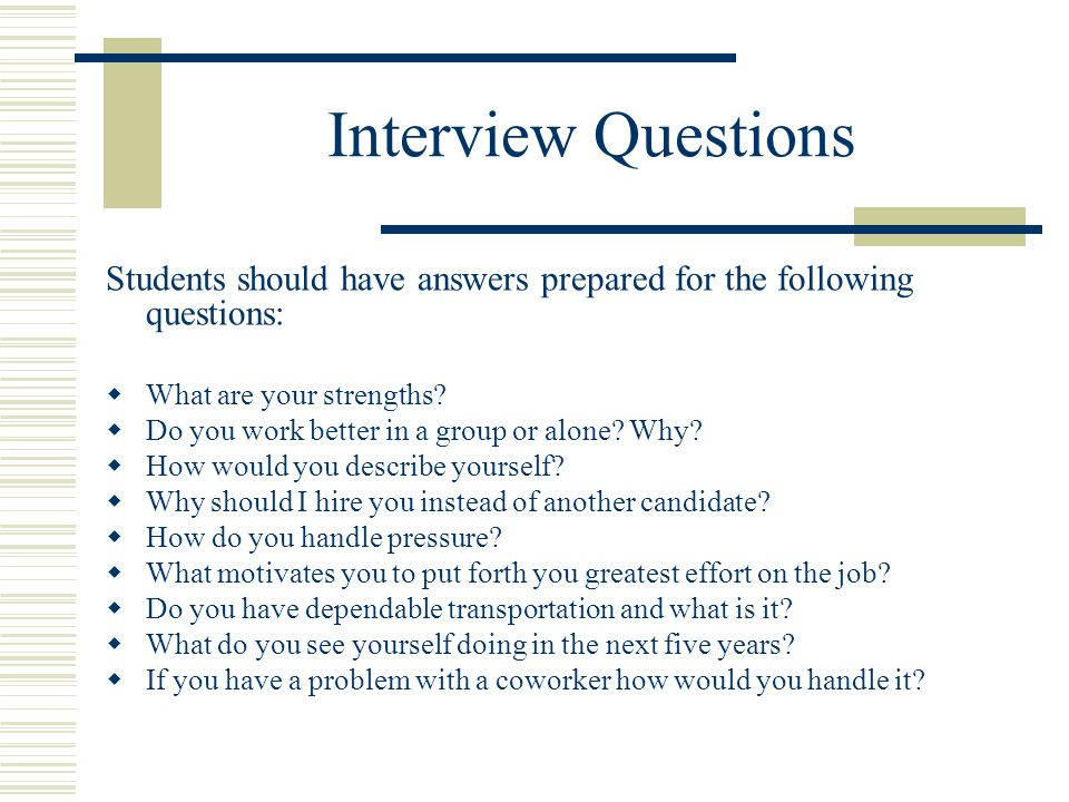 Interview Questions Students should have answers prepared for the following questions:  What are your strengths.