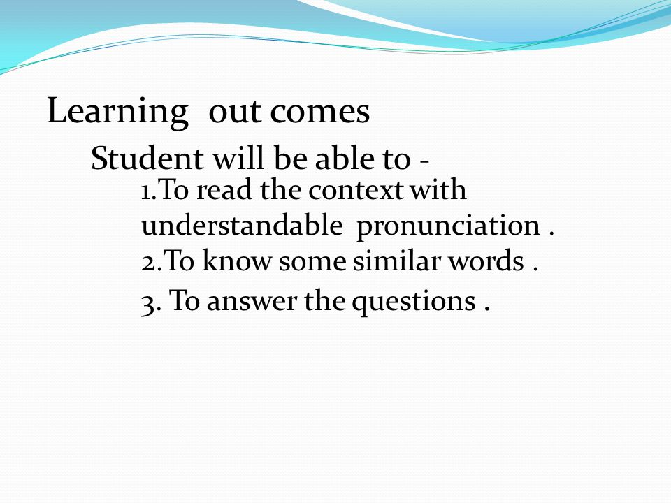 Learning out comes Student will be able to - 1.To read the context with understandable pronunciation.