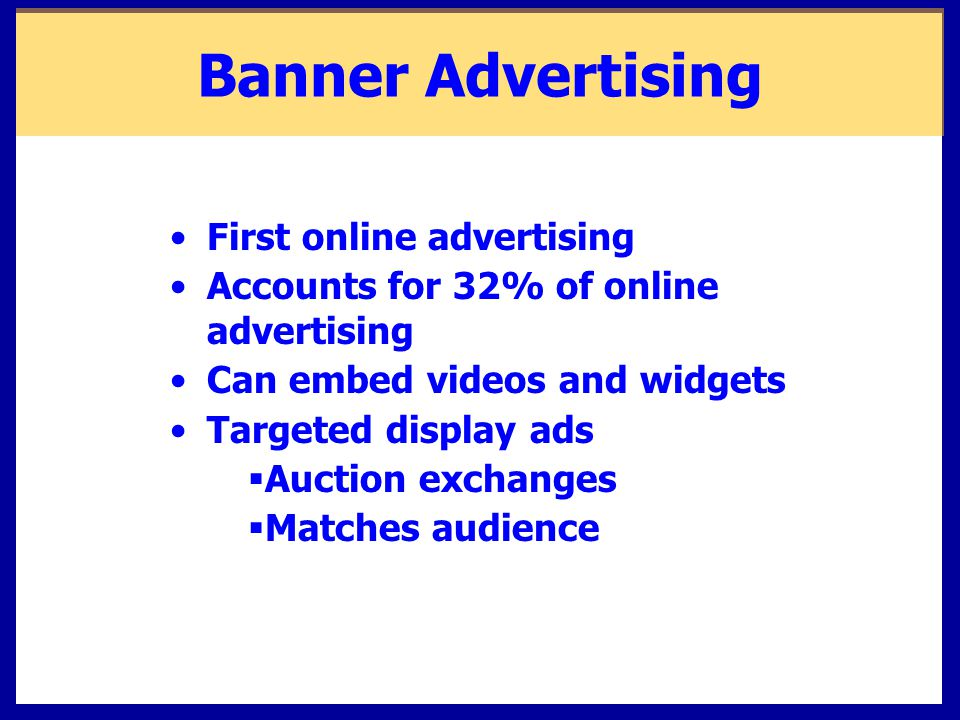 Banner Advertising First online advertising Accounts for 32% of online advertising Can embed videos and widgets Targeted display ads  Auction exchanges  Matches audience