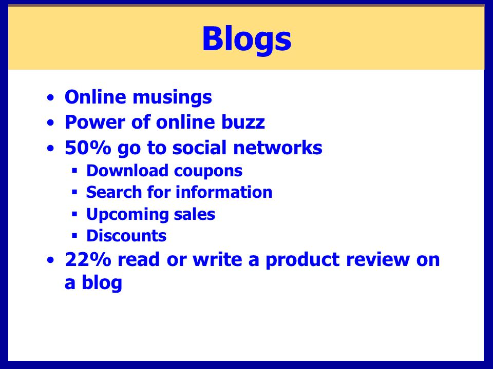 Blogs Online musings Power of online buzz 50% go to social networks  Download coupons  Search for information  Upcoming sales  Discounts 22% read or write a product review on a blog