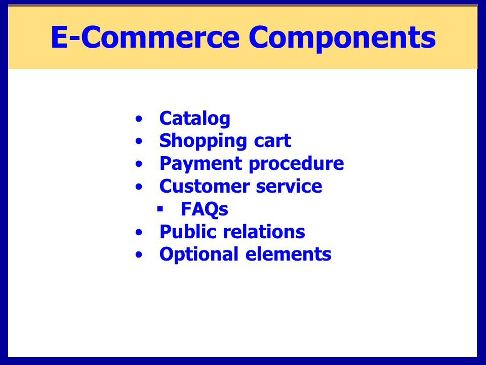 E-Commerce Components Catalog Shopping cart Payment procedure Customer service  FAQs Public relations Optional elements