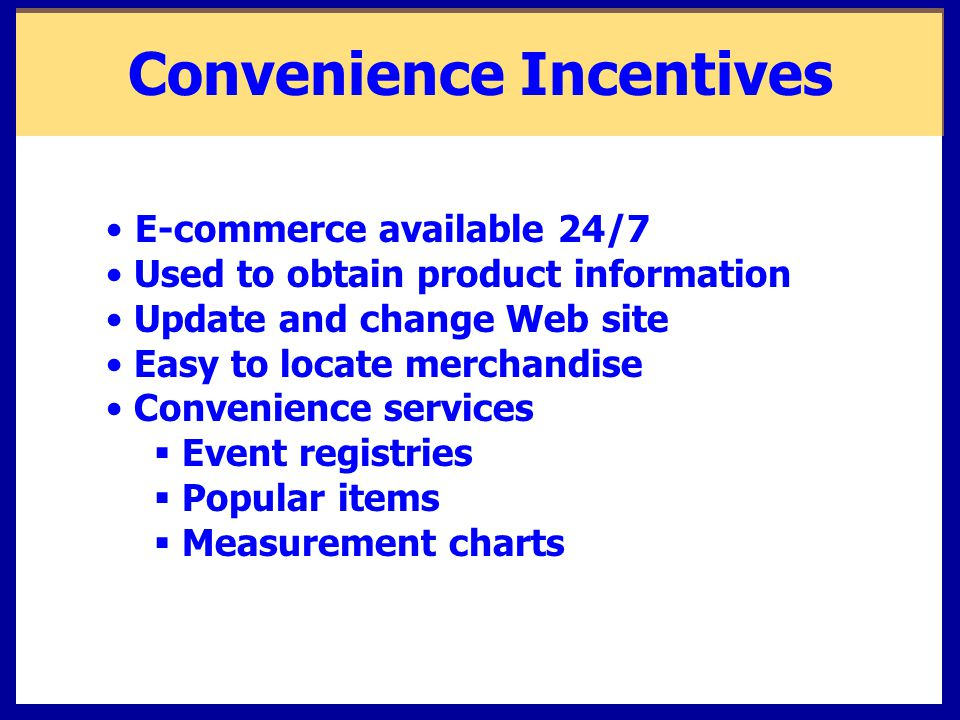 Convenience Incentives E-commerce available 24/7 Used to obtain product information Update and change Web site Easy to locate merchandise Convenience services  Event registries  Popular items  Measurement charts
