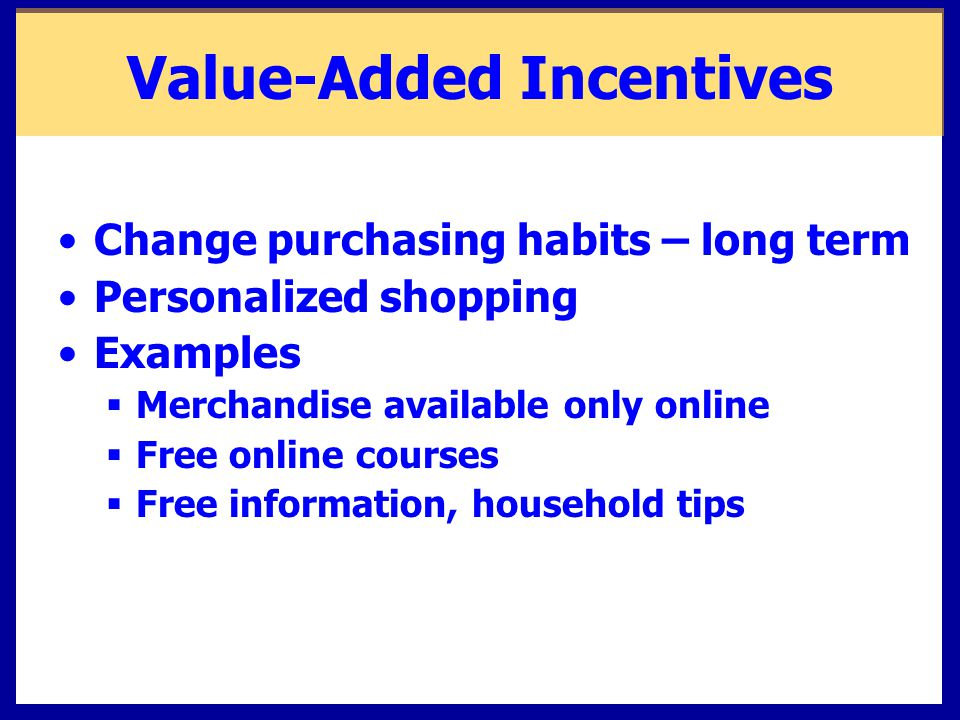 Value-Added Incentives Change purchasing habits – long term Personalized shopping Examples  Merchandise available only online  Free online courses  Free information, household tips