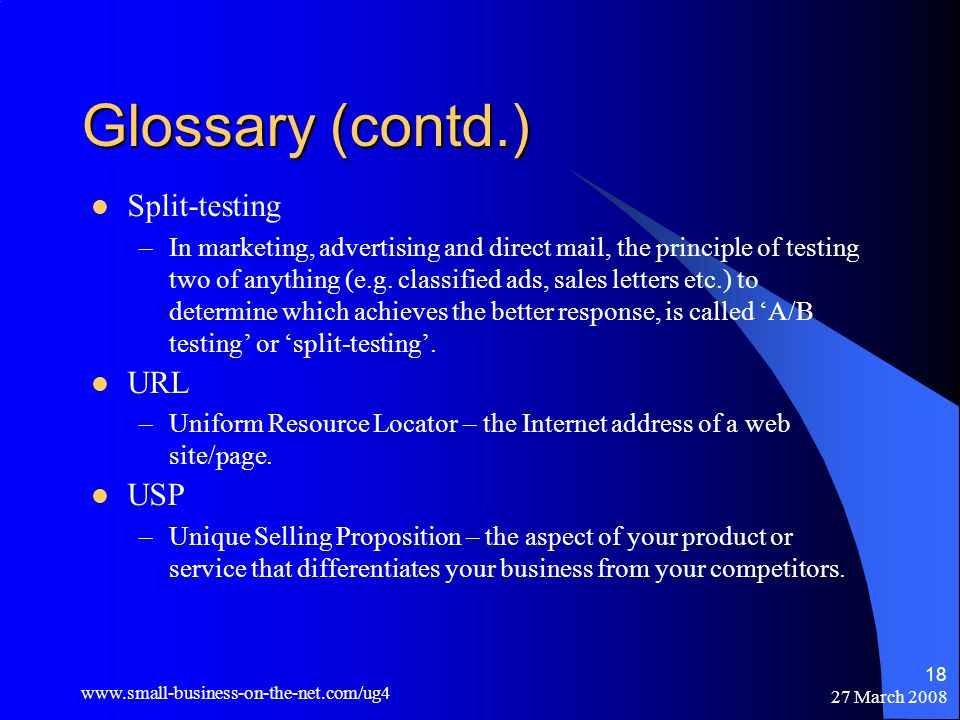 27 March Glossary (contd.) Split-testing –In marketing, advertising and direct mail, the principle of testing two of anything (e.g.