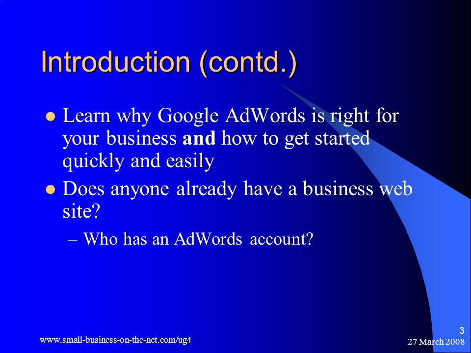 27 March Introduction (contd.) Learn why Google AdWords is right for your business and how to get started quickly and easily Does anyone already have a business web site.