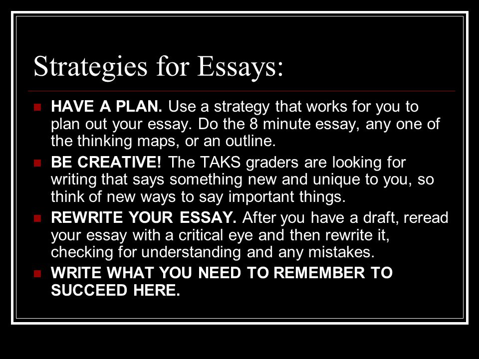 Strategies for Essays: HAVE A PLAN. Use a strategy that works for you to plan out your essay.