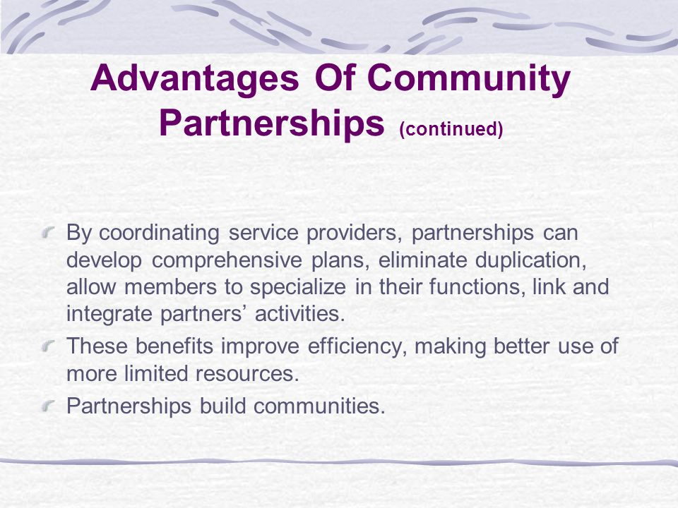 By coordinating service providers, partnerships can develop comprehensive plans, eliminate duplication, allow members to specialize in their functions, link and integrate partners' activities.