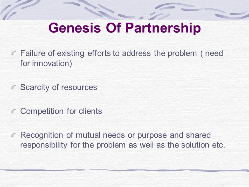 Genesis Of Partnership Failure of existing efforts to address the problem ( need for innovation) Scarcity of resources Competition for clients Recognition of mutual needs or purpose and shared responsibility for the problem as well as the solution etc.