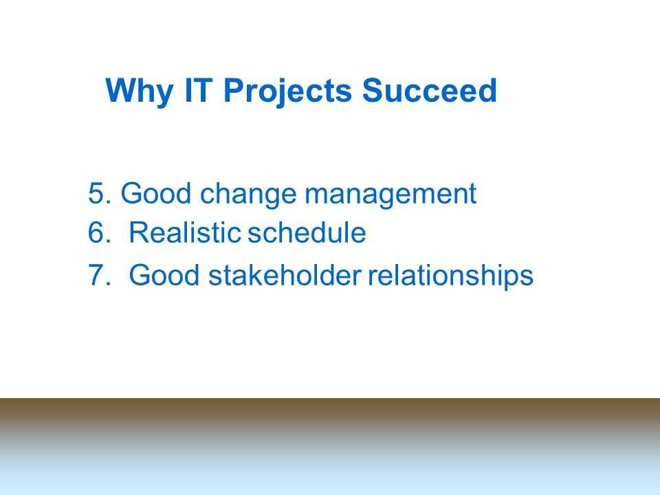 Why IT Projects Succeed 5. Good change management 6.