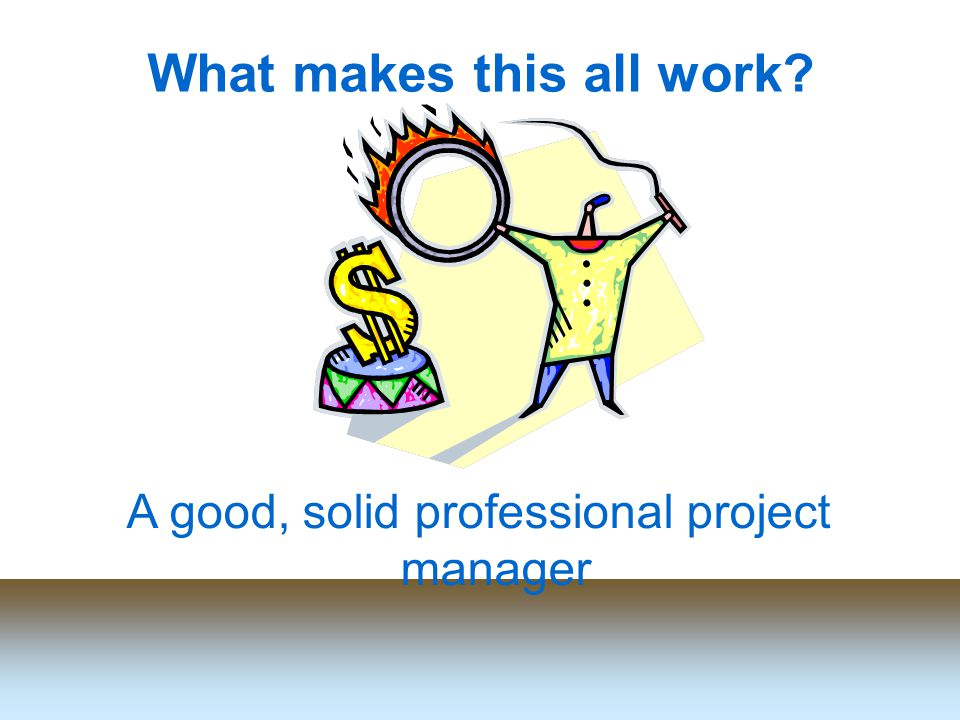 What makes this all work A good, solid professional project manager
