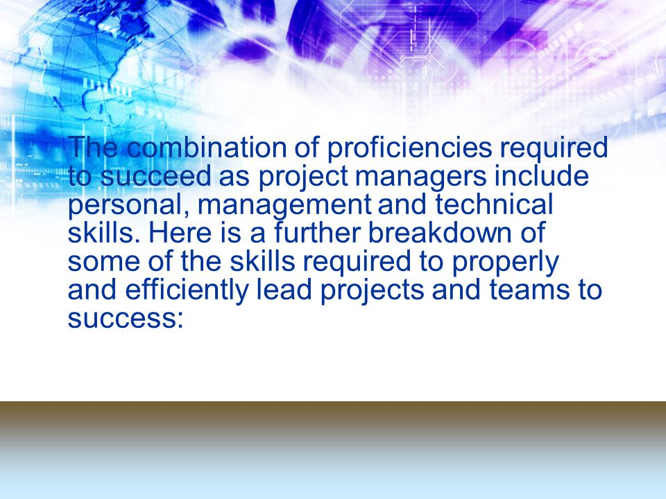 The combination of proficiencies required to succeed as project managers include personal, management and technical skills.