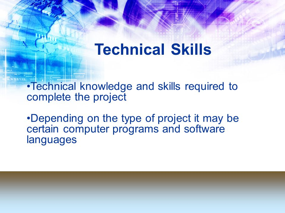 Technical knowledge and skills required to complete the project Depending on the type of project it may be certain computer programs and software languages Technical Skills