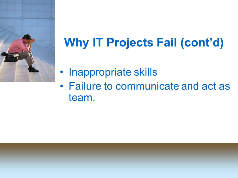 Why IT Projects Fail (cont'd) Inappropriate skills Failure to communicate and act as team.