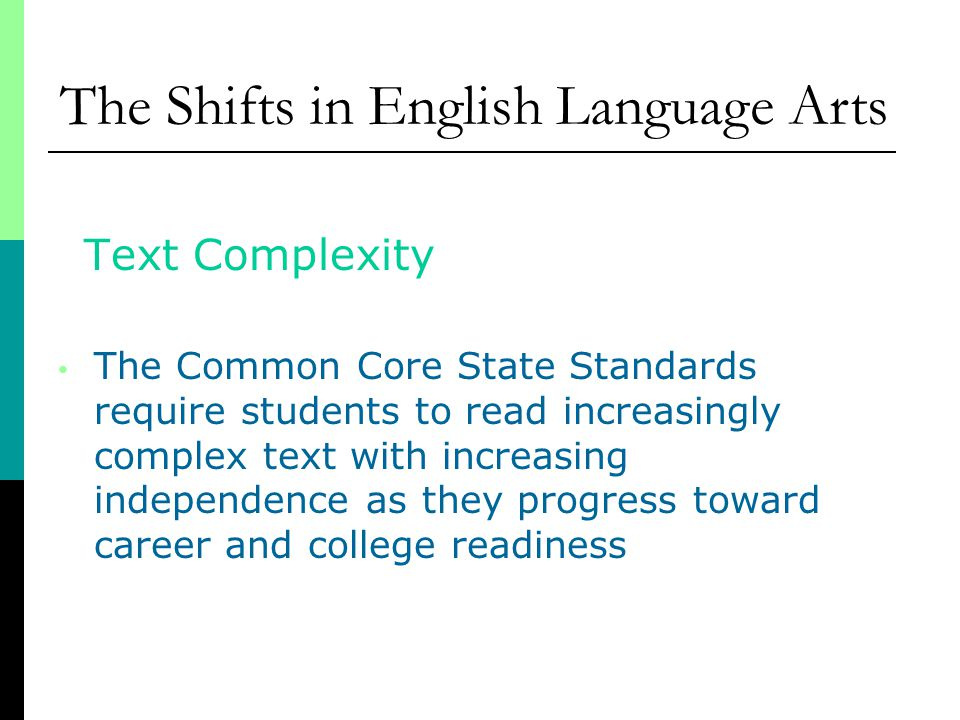 Text Complexity The Common Core State Standards require students to read increasingly complex text with increasing independence as they progress toward career and college readiness The Shifts in English Language Arts
