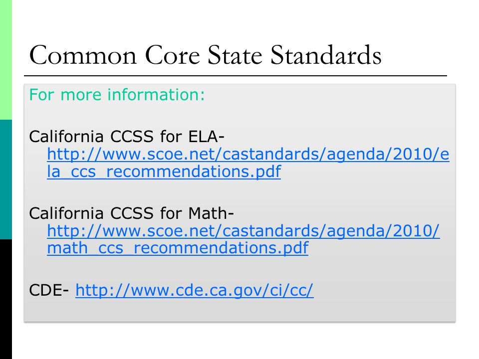 Common Core State Standards For more information: California CCSS for ELA-   la_ccs_recommendations.pdf   la_ccs_recommendations.pdf California CCSS for Math-   math_ccs_recommendations.pdf   math_ccs_recommendations.pdf CDE-   For more information: California CCSS for ELA-   la_ccs_recommendations.pdf   la_ccs_recommendations.pdf California CCSS for Math-   math_ccs_recommendations.pdf   math_ccs_recommendations.pdf CDE-