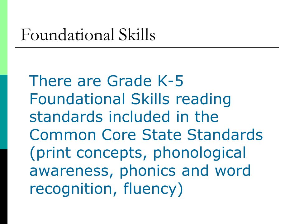 There are Grade K-5 Foundational Skills reading standards included in the Common Core State Standards (print concepts, phonological awareness, phonics and word recognition, fluency) Foundational Skills