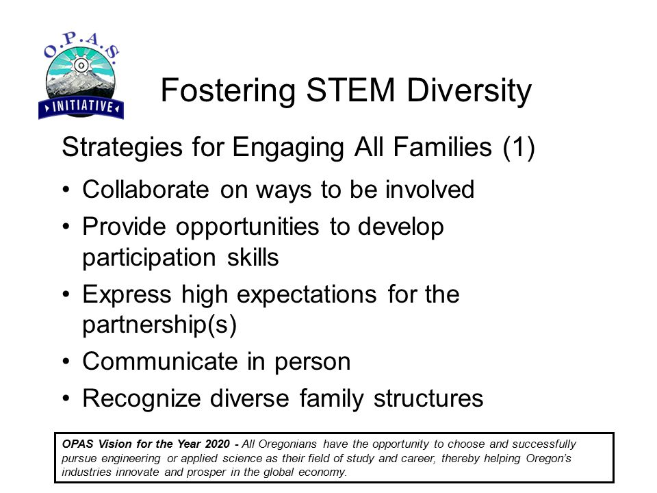 Fostering STEM Diversity OPAS Vision for the Year All Oregonians have the opportunity to choose and successfully pursue engineering or applied science as their field of study and career, thereby helping Oregon's industries innovate and prosper in the global economy.