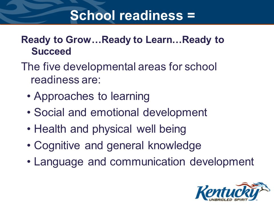 School readiness = Ready to Grow…Ready to Learn…Ready to Succeed The five developmental areas for school readiness are: Approaches to learning Social and emotional development Health and physical well being Cognitive and general knowledge Language and communication development