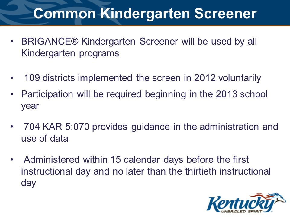 Common Kindergarten Screener BRIGANCE® Kindergarten Screener will be used by all Kindergarten programs 109 districts implemented the screen in 2012 voluntarily Participation will be required beginning in the 2013 school year 704 KAR 5:070 provides guidance in the administration and use of data Administered within 15 calendar days before the first instructional day and no later than the thirtieth instructional day