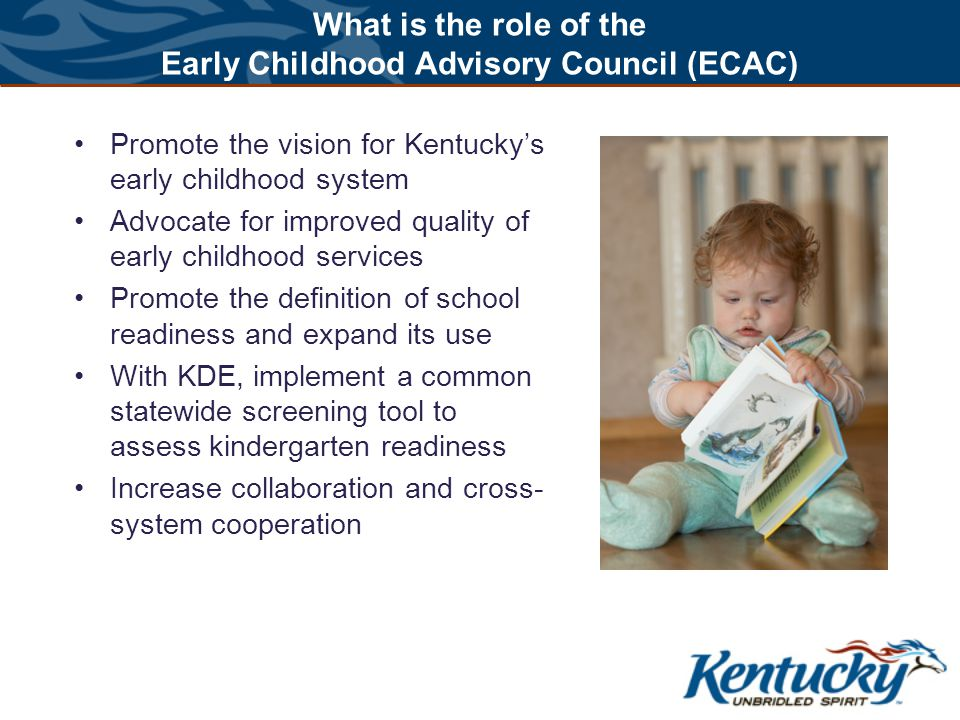 What is the role of the Early Childhood Advisory Council (ECAC) Promote the vision for Kentucky's early childhood system Advocate for improved quality of early childhood services Promote the definition of school readiness and expand its use With KDE, implement a common statewide screening tool to assess kindergarten readiness Increase collaboration and cross- system cooperation