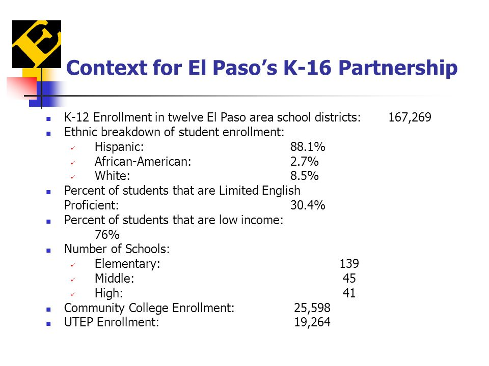 Context for El Paso's K-16 Partnership K-12 Enrollment in twelve El Paso area school districts:167,269 Ethnic breakdown of student enrollment: Hispanic:88.1% African-American:2.7% White:8.5% Percent of students that are Limited English Proficient:30.4% Percent of students that are low income: 76% Number of Schools: Elementary:139 Middle: 45 High: 41 Community College Enrollment: 25,598 UTEP Enrollment: 19,264
