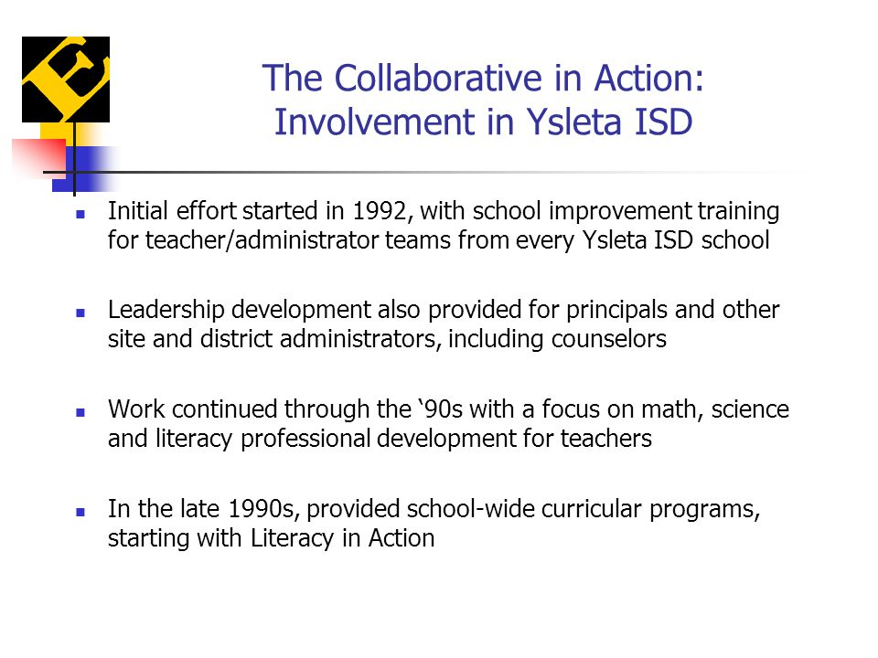 The Collaborative in Action: Involvement in Ysleta ISD Initial effort started in 1992, with school improvement training for teacher/administrator teams from every Ysleta ISD school Leadership development also provided for principals and other site and district administrators, including counselors Work continued through the '90s with a focus on math, science and literacy professional development for teachers In the late 1990s, provided school-wide curricular programs, starting with Literacy in Action