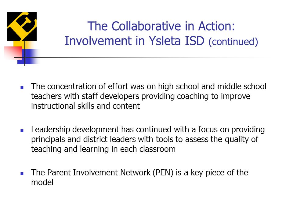 The Collaborative in Action: Involvement in Ysleta ISD (continued) The concentration of effort was on high school and middle school teachers with staff developers providing coaching to improve instructional skills and content Leadership development has continued with a focus on providing principals and district leaders with tools to assess the quality of teaching and learning in each classroom The Parent Involvement Network (PEN) is a key piece of the model