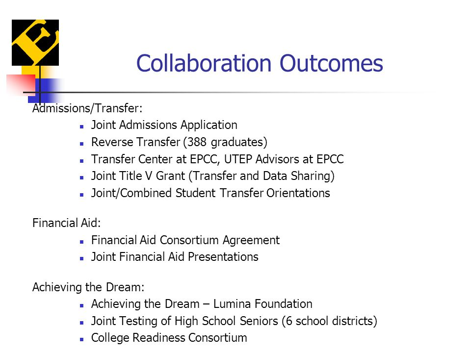 Collaboration Outcomes Admissions/Transfer: Joint Admissions Application Reverse Transfer (388 graduates) Transfer Center at EPCC, UTEP Advisors at EPCC Joint Title V Grant (Transfer and Data Sharing) Joint/Combined Student Transfer Orientations Financial Aid: Financial Aid Consortium Agreement Joint Financial Aid Presentations Achieving the Dream: Achieving the Dream – Lumina Foundation Joint Testing of High School Seniors (6 school districts) College Readiness Consortium