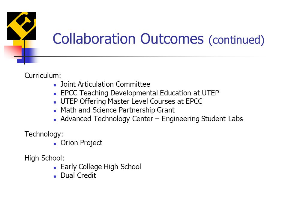 Collaboration Outcomes (continued) Curriculum: Joint Articulation Committee EPCC Teaching Developmental Education at UTEP UTEP Offering Master Level Courses at EPCC Math and Science Partnership Grant Advanced Technology Center – Engineering Student Labs Technology: Orion Project High School: Early College High School Dual Credit