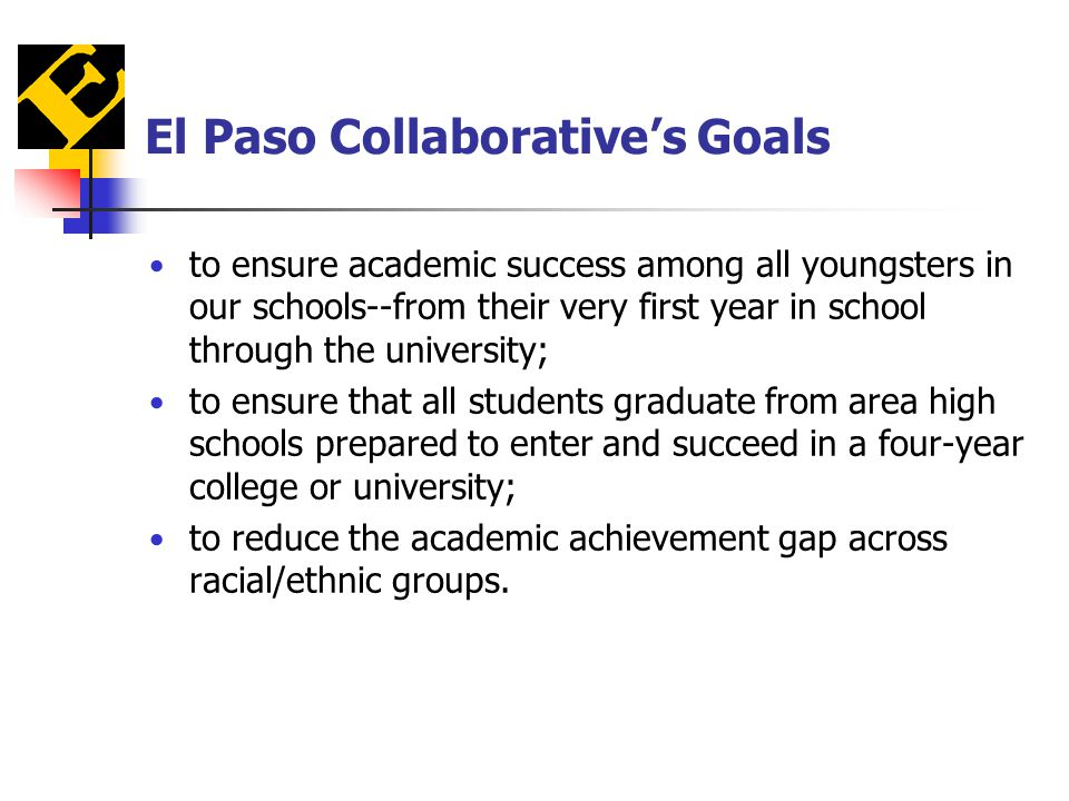 El Paso Collaborative's Goals to ensure academic success among all youngsters in our schools--from their very first year in school through the university; to ensure that all students graduate from area high schools prepared to enter and succeed in a four-year college or university; to reduce the academic achievement gap across racial/ethnic groups.