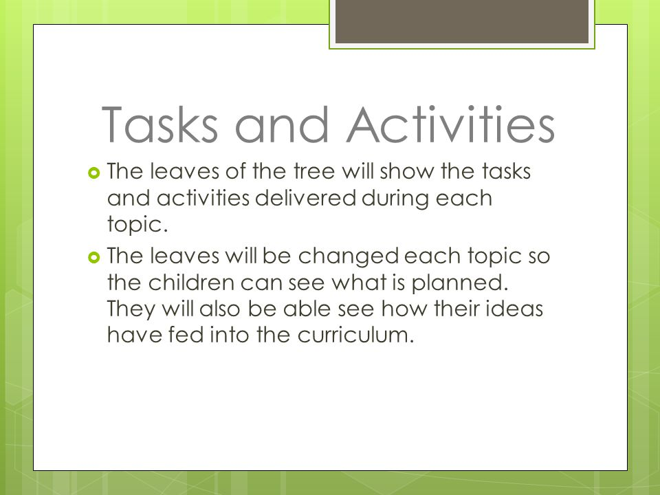 Tasks and Activities  The leaves of the tree will show the tasks and activities delivered during each topic.