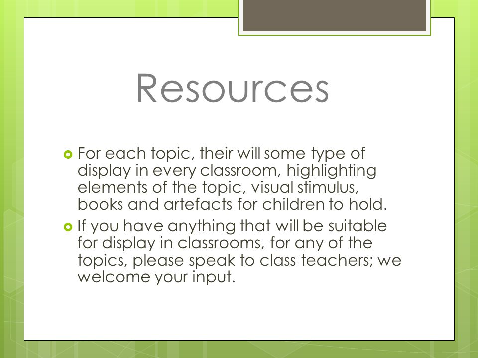 Resources  For each topic, their will some type of display in every classroom, highlighting elements of the topic, visual stimulus, books and artefacts for children to hold.