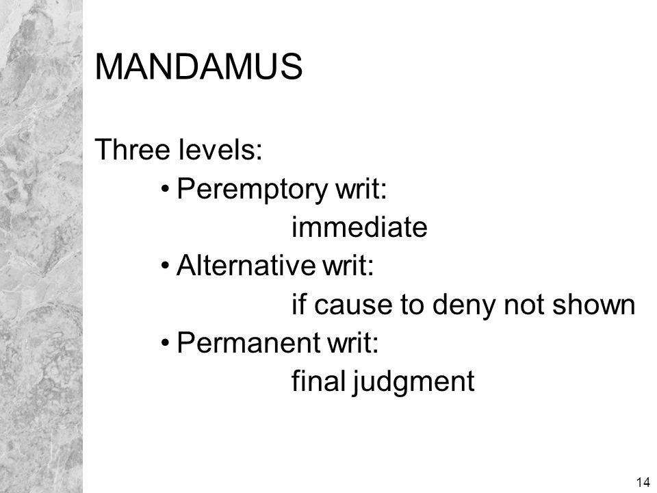 14 MANDAMUS Three levels: Peremptory writ: immediate Alternative writ: if cause to deny not shown Permanent writ: final judgment