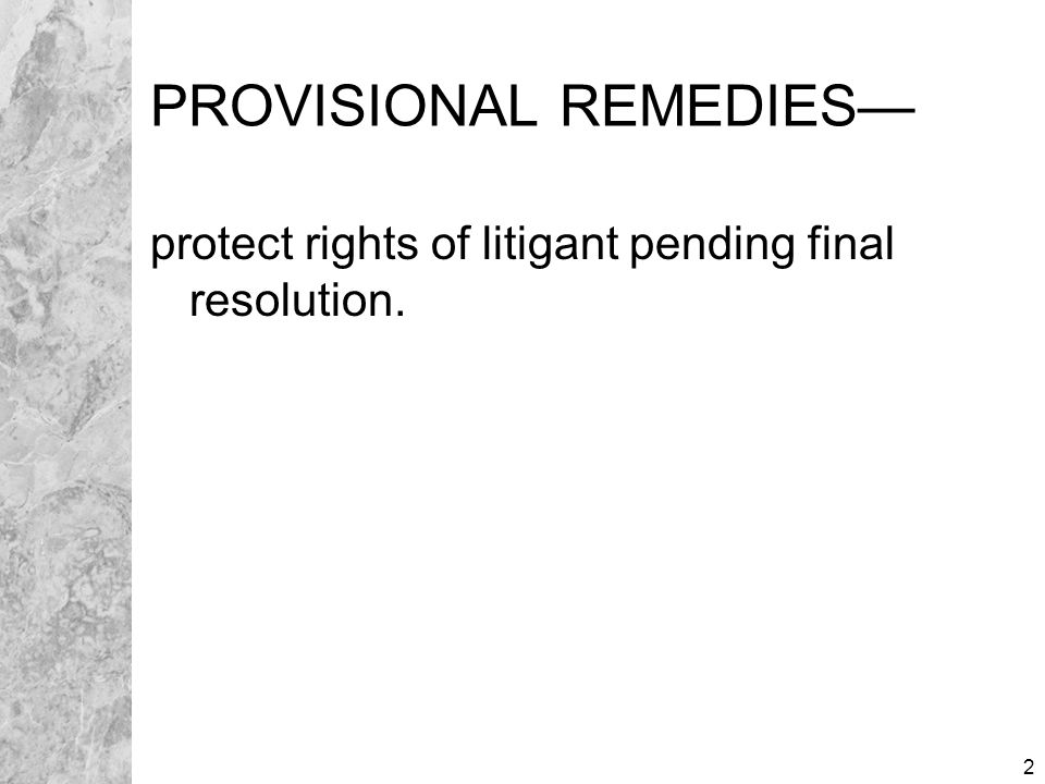 2 PROVISIONAL REMEDIES— protect rights of litigant pending final resolution.